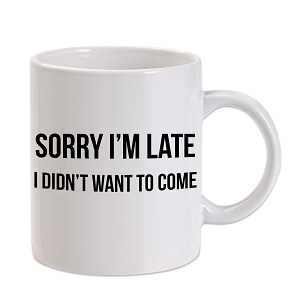 Sorry I'm Late I Didn't Want To Come 11 oz. Novelty Coffee Mug