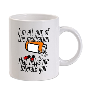 All Out Of Medication To Tolerate You 11 oz. Novelty Coffee Mug