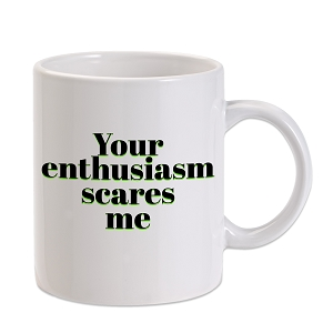 Your Enthusiasm Scares Me 11 oz. Novelty Coffee Mug