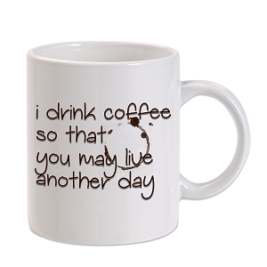 I Drink Coffee So You Live Another Day 11 oz. Novelty Coffee Mug