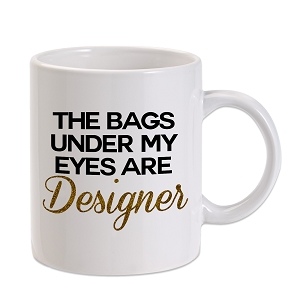 The Bags Under My Eyes Are Designer 11 oz. Novelty Coffee Mug