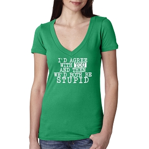 I'd Agree With You And Then We'd Both Be Stupid Women's Cotton V Neck T-Shirt