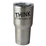 30 oz. SIC Cup with Decal THINK It's Not Illegal Yet Funny Thermos Mug Pint Glass Container