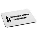 Funny Show Me You're Committed Mouse Pad