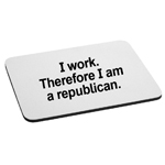 I Work Therefore I Am a Republican Funny Political Mouse Pad