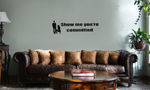 Funny Show Me You're Committed Vinyl Wall Mural Decal Home Decor Sticker