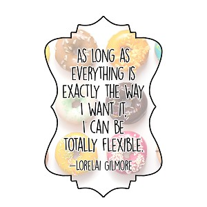 As Long As Everthing Is Exactly The Way I Want I'm Totally Flexible Gilmore Lorelai Quote Sticker 4'