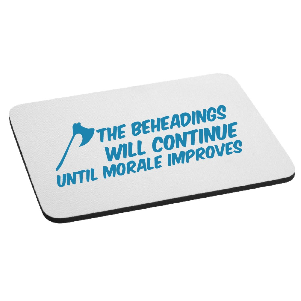 The Beheadings Will Continue Until Morale Improves Mouse Pad