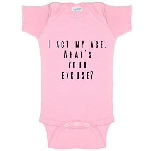 I Act My Age. What's Your Excuse? Funny Baby Bodysuit Infant