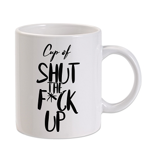 Cup Of Shut The F*ck Up 11 oz. Novelty Coffee Mug