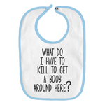 What Do I Have to Kill to Get a Boob Around Here Funny Parody Infant Baby Bib